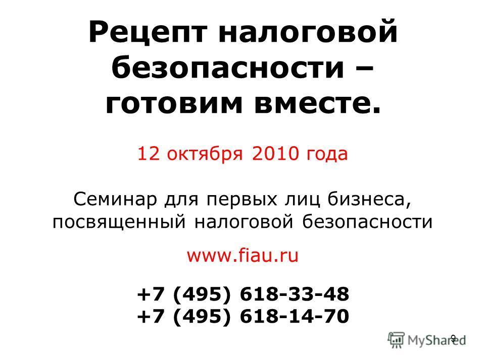 9 Рецепт налоговой безопасности – готовим вместе. 12 октября 2010 года Семинар для первых лиц бизнеса, посвященный налоговой безопасности www.fiau.ru +7 (495) 618-33-48 +7 (495) 618-14-70