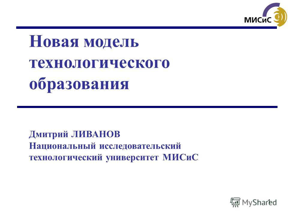 1 Новая модель технологического образования Дмитрий ЛИВАНОВ Национальный исследовательский технологический университет МИСиС