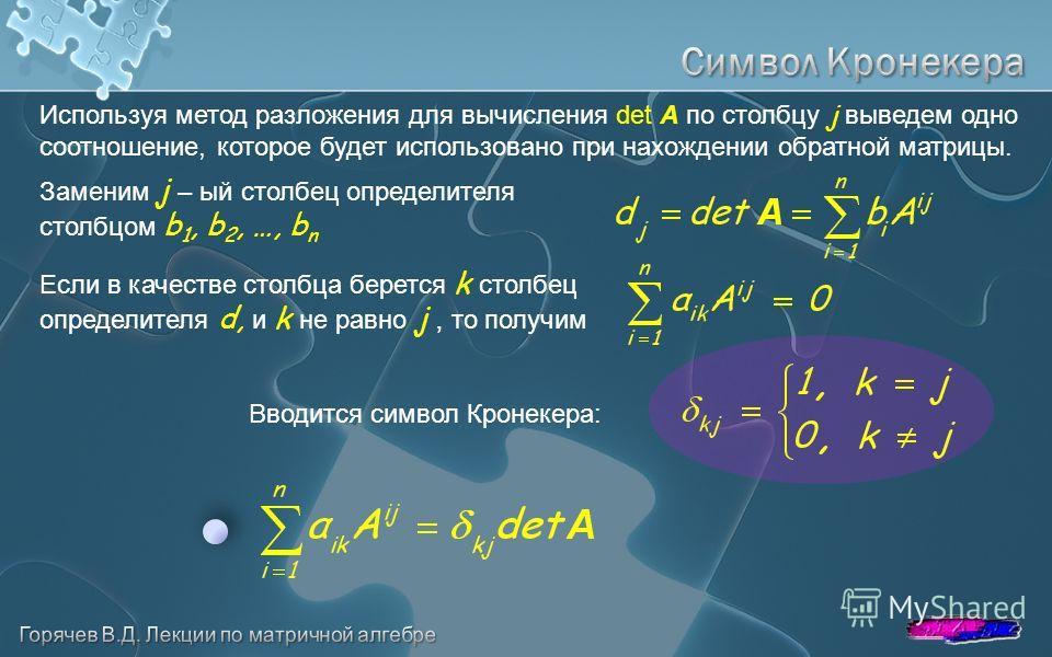 Используя метод разложения для вычисления det A по столбцу j выведем одно соотношение, которое будет использовано при нахождении обратной матрицы. Заменим j – ый столбец определителя столбцом b 1, b 2, …, b n Если в качестве столбца берется k столбец