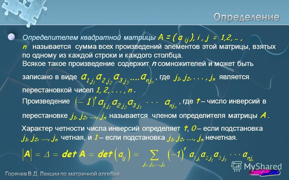 Всякое такое произведение содержит n сомножителей и может быть записано в виде, где j 1, j 2,..., j n является перестановкой чисел 1, 2,..., n. Определителем квадратной матрицы A = ( a ij ), i, j = 1,2,.., n называется сумма всех произведений элемент