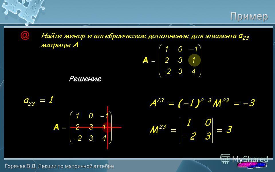 Найти минор и алгебраическое дополнение для элемента a 23 матрицы A Решение @