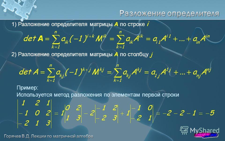 1) Разложение определителя матрицы A по строке i Пример: 2) Разложение определителя матрицы A по столбцу j Используется метод разложения по элементам первой строки