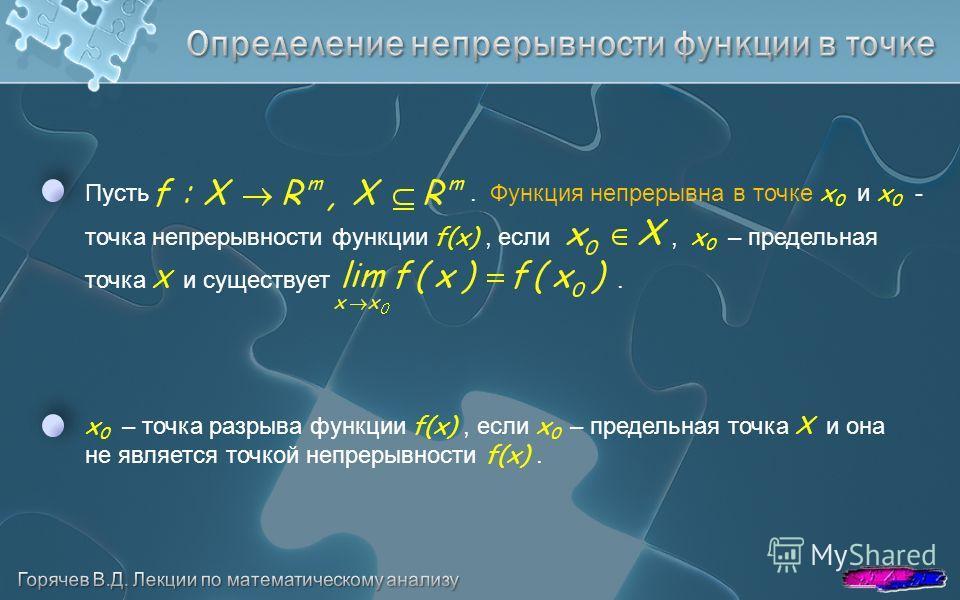 Пусть. Функция непрерывна в точке x 0 и x 0 - точка непрерывности функции f(x), если, x 0 – предельная точка X и существует. x 0 – точка разрыва функции f(x), если x 0 – предельная точка X и она не является точкой непрерывности f(x).