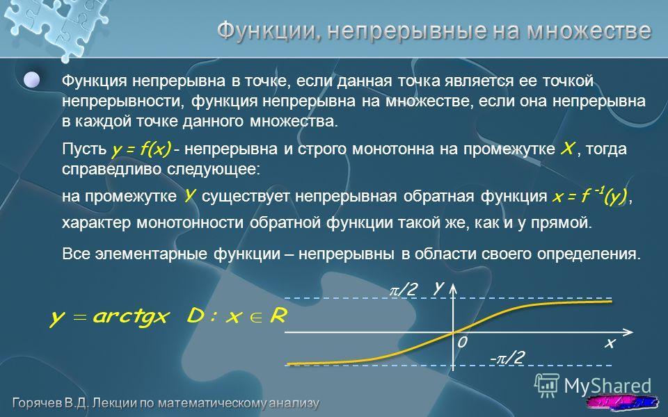 Функция непрерывна в точке, если данная точка является ее точкой непрерывности, функция непрерывна на множестве, если она непрерывна в каждой точке данного множества. Пусть y = f(x) - непрерывна и строго монотонна на промежутке Х, тогда справедливо с