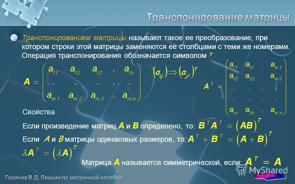 Транспонированием матрицы называют такое ее преобразование, при котором строки этой матрицы заменяются ее столбцами с теми же номерами. Операция транспонирования обозначается символом T Свойства Если произведение матриц A и B определено, то: Если A и