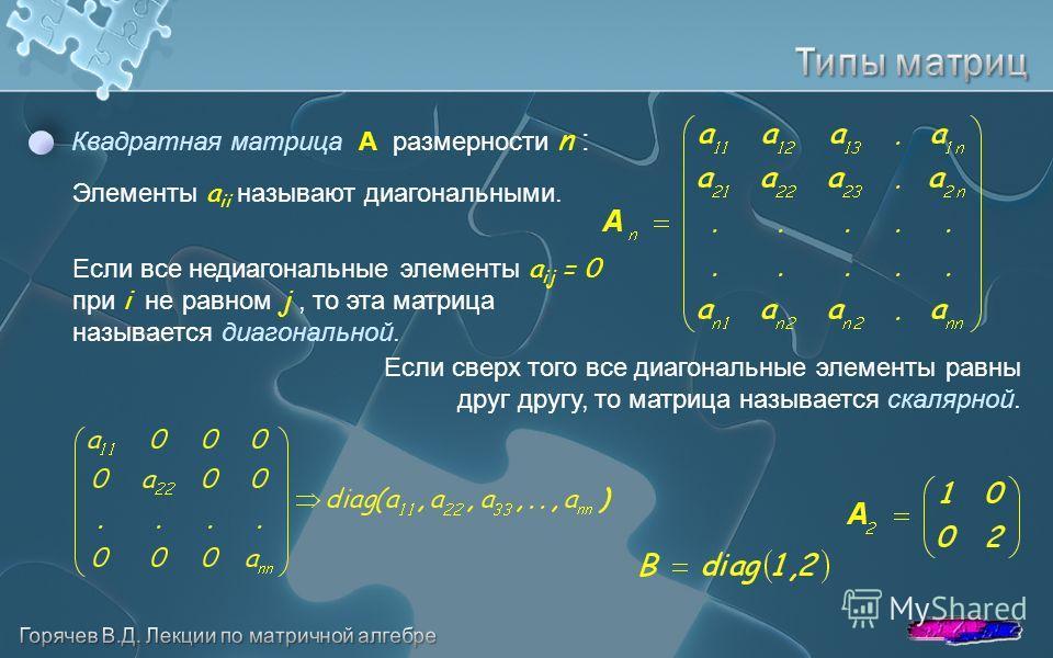 Квадратная матрица A размерности n : Элементы a ii называют диагональными. Если все недиагональные элементы a ij = 0 при i не равном j, то эта матрица называется диагональной. Если сверх того все диагональные элементы равны друг другу, то матрица наз