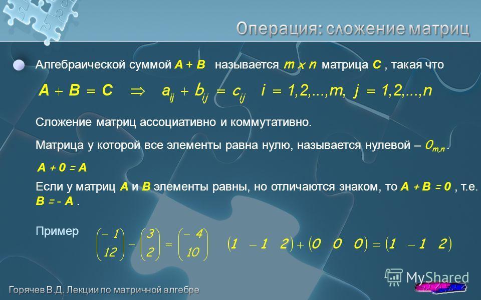 Алгебраической суммой A + B называется m x n матрица C, такая что Сложение матриц ассоциативно и коммутативно. Матрица у которой все элементы равна нулю, называется нулевой – 0 m,n. Если у матриц A и B элементы равны, но отличаются знаком, то A + B =