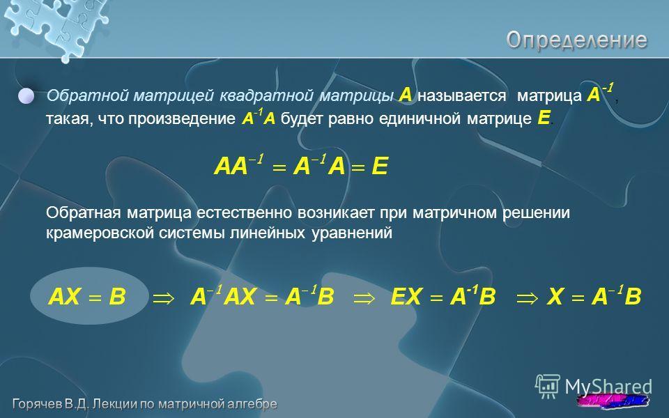 Обратной матрицей квадратной матрицы A называется матрица A -1, такая, что произведение A -1 A будет равно единичной матрице E. Обратная матрица естественно возникает при матричном решении крамеровской системы линейных уравнений