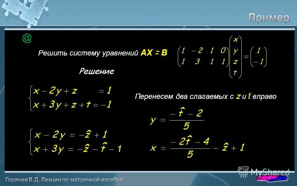 Решить систему уравнений AX = B Решение @ Перенесем два слагаемых с z и t вправо