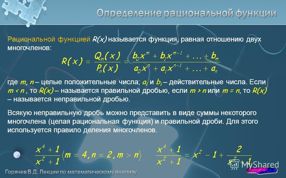Рациональной функцией R(x) называется функция, равная отношению двух многочленов: где m, n – целые положительные числа; a i и b i – действительные числа. Если m n или m = n, то R(x) – называется неправильной дробью. Всякую неправильную дробь можно пр
