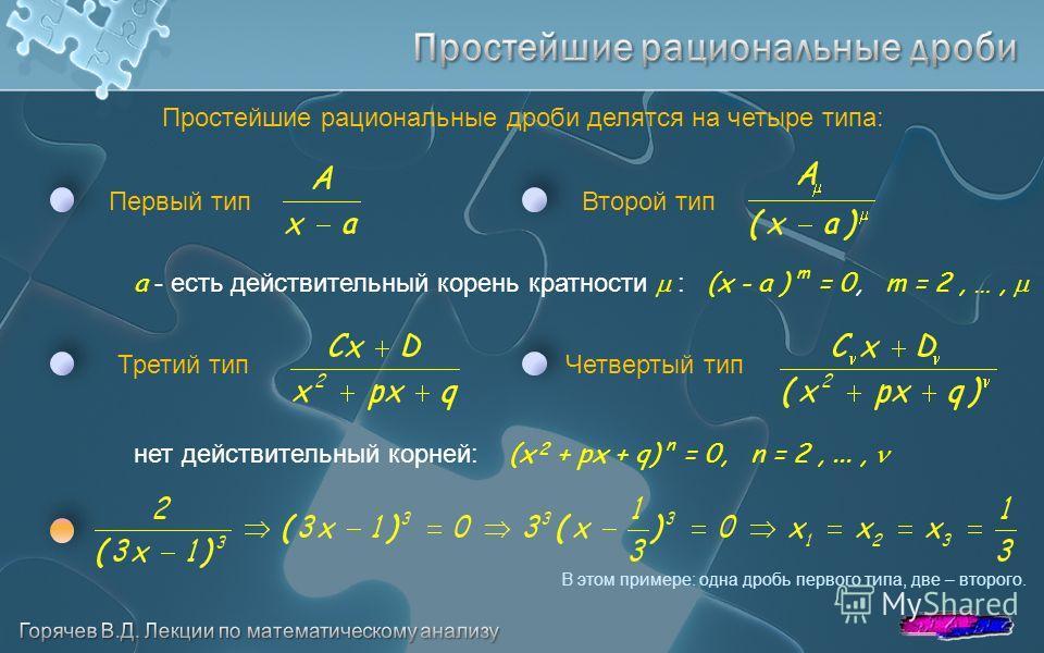 Простейшие рациональные дроби делятся на четыре типа: Первый типВторой тип a - есть действительный корень кратности : (x - a ) m = 0, m = 2, …, Третий типЧетвертый тип нет действительный корней: (x 2 + px + q) n = 0, n = 2,..., В этом примере: одна д