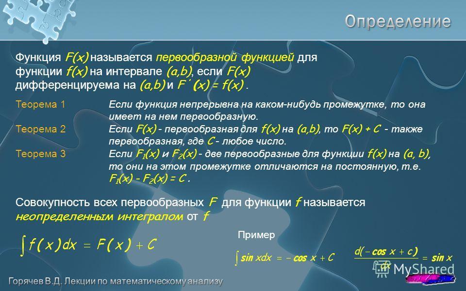 Теорема 1 Если функция непрерывна на каком-нибудь промежутке, то она имеет на нем первообразную. Теорема 2 Если F(x) - первообразная для f(x) на (a,b), то F(x) + C - также первообразная, где С - любое число. Теорема 3Если F 1 (x) и F 2 (x) - две перв