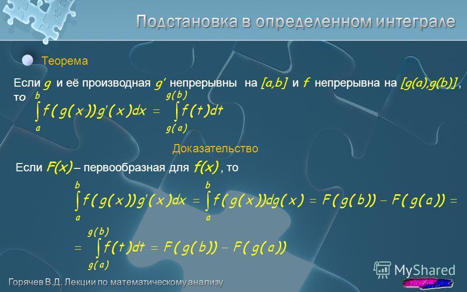 Теорема Если g и её производная g непрерывны на [a,b] и f непрерывна на [g(a),g(b)], то Доказательство Если F(x) – первообразная для f(x), то