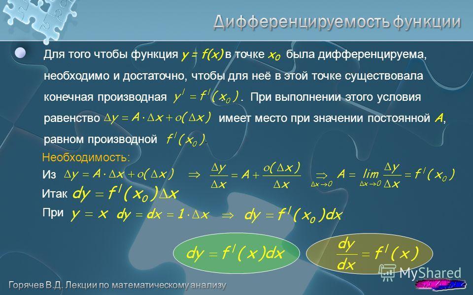 Для того чтобы функция y = f(x) в точке x 0 была дифференцируема, необходимо и достаточно, чтобы для неё в этой точке существовала конечная производная.. При выполнении этого условия равенство имеет место при значении постоянной A, равном производной