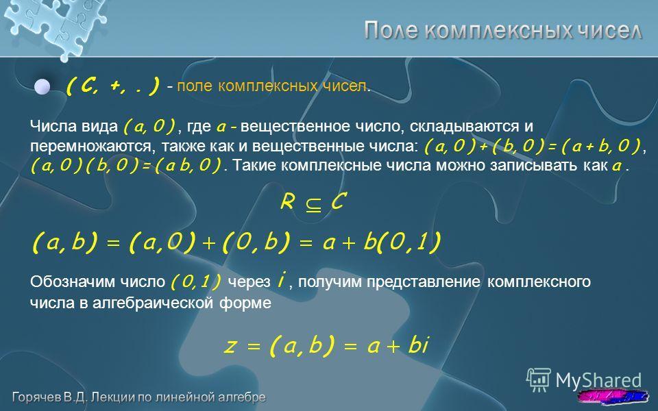 ( C, +,. ) - поле комплексных чисел. Числа вида ( a, 0 ), где a - вещественное число, складываются и перемножаются, также как и вещественные числа: ( a, 0 ) + ( b, 0 ) = ( a + b, 0 ), ( a, 0 ) ( b, 0 ) = ( a b, 0 ). Такие комплексные числа можно запи