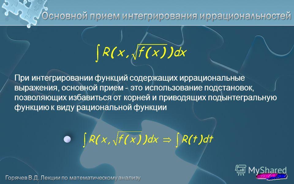 При интегрировании функций содержащих иррациональные выражения, основной прием - это использование подстановок, позволяющих избавиться от корней и приводящих подынтегральную функцию к виду рациональной функции