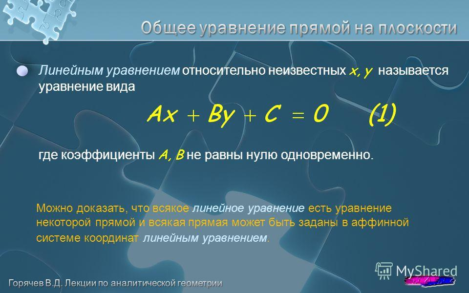 Линейным уравнением относительно неизвестных x, y называется уравнение вида где коэффициенты A, B не равны нулю одновременно. Можно доказать, что всякое линейное уравнение есть уравнение некоторой прямой и всякая прямая может быть заданы в аффинной с