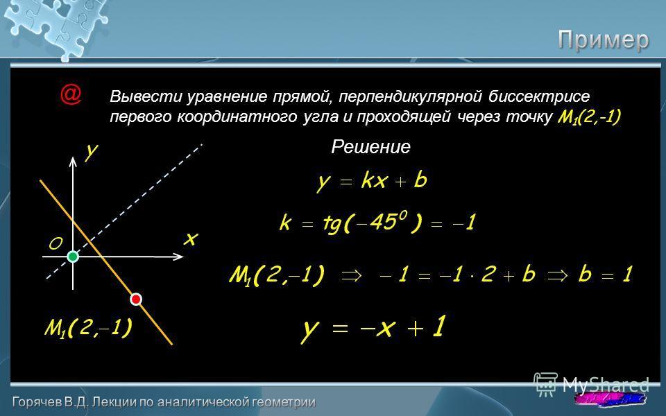 Вывести уравнение прямой, перпендикулярной биссектрисе первого координатного угла и проходящей через точку M 1 (2,-1) @ Решение