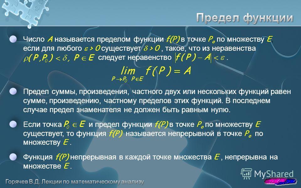 Предел суммы, произведения, частного двух или нескольких функций равен сумме, произведению, частному пределов этих функций. В последнем случае предел знаменателя не должен быть равным нулю. Число A называется пределом функции f(P) в точке P o по множ