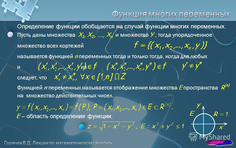 Определение функции обобщается на случай функции многих переменных. Пусть даны множества X 1, X 2, …., X n и множество Y, тогда упорядоченное множество всех кортежей называется функцией n переменных тогда и только тогда, когда для любых и из следует,