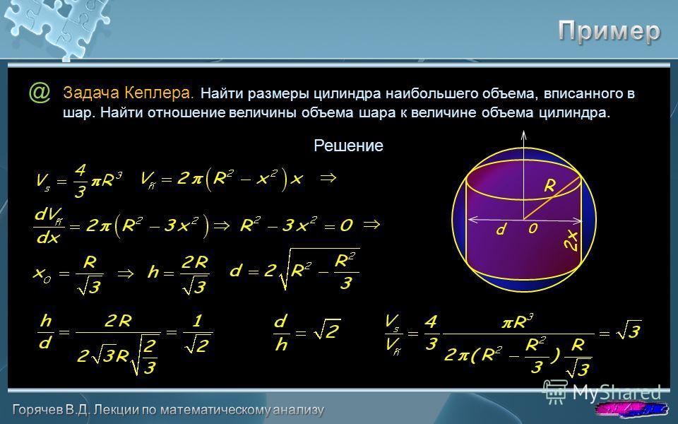 @ Решение Задача Кеплера. Найти размеры цилиндра наибольшего объема, вписанного в шар. Найти отношение величины объема шара к величине объема цилиндра. 0 R 2x d