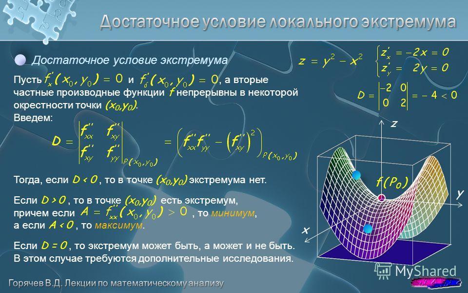 Достаточное условие экстремума Пусть и, а вторые частные производные функции f непрерывны в некоторой окрестности точки (x 0,y 0 ). Введем: Тогда, если D < 0, то в точке (x 0,y 0 ) экстремума нет. Если D > 0, то в точке (x 0,y 0 ) есть экстремум, при