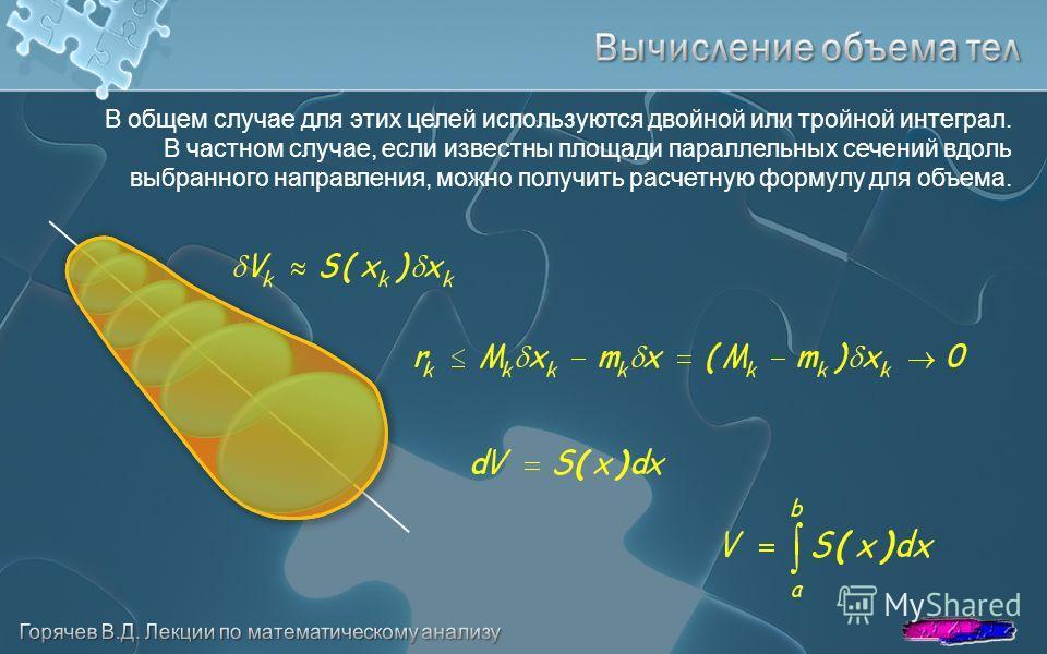 В общем случае для этих целей используются двойной или тройной интеграл. В частном случае, если известны площади параллельных сечений вдоль выбранного направления, можно получить расчетную формулу для объема.