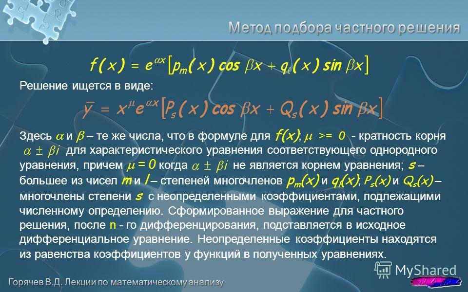 Решение ищется в виде: Здесь и – те же числа, что в формуле для f(x) ; >= 0 - кратность корня для характеристического уравнения соответствующего однородного уравнения, причем = 0 когда не является корнем уравнения; s – большее из чисел m и l – степен