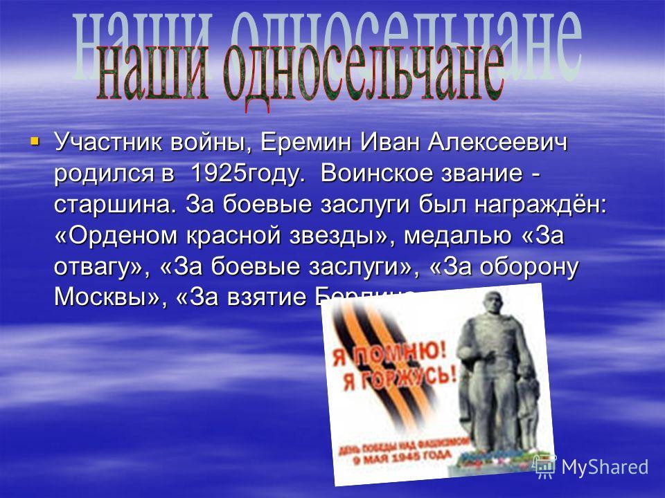 Участник войны, Еремин Иван Алексеевич родился в 1925году. Воинское звание - старшина. За боевые заслуги был награждён: «Орденом красной звезды», медалью «За отвагу», «За боевые заслуги», «За оборону Москвы», «За взятие Берлина». Участник войны, Ерем