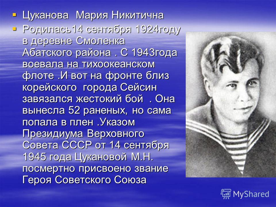 Цуканова Мария Никитична Цуканова Мария Никитична Родилась14 сентября 1924году в деревне Смоленка Абатского района. С 1943года воевала на тихоокеанском флоте.И вот на фронте близ корейского города Сейсин завязался жестокий бой. Она вынесла 52 раненых