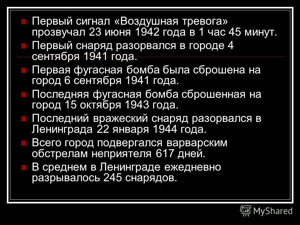 Первый сигнал «Воздушная тревога» прозвучал 23 июня 1942 года в 1 час 45 минут. Первый снаряд разорвался в городе 4 сентября 1941 года. Первая фугасная бомба была сброшена на город 6 сентября 1941 года. Последняя фугасная бомба сброшенная на город 15
