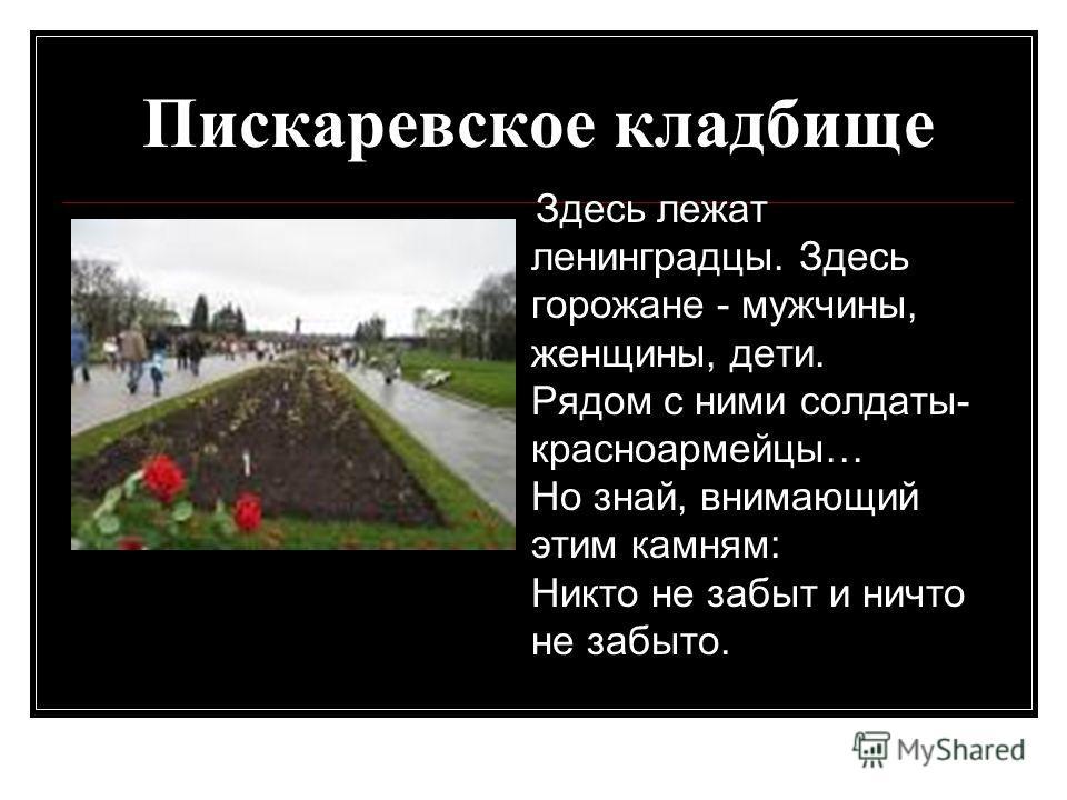 Пискаревское кладбище Здесь лежат ленинградцы. Здесь горожане - мужчины, женщины, дети. Рядом с ними солдаты- красноармейцы… Но знай, внимающий этим камням: Никто не забыт и ничто не забыто.