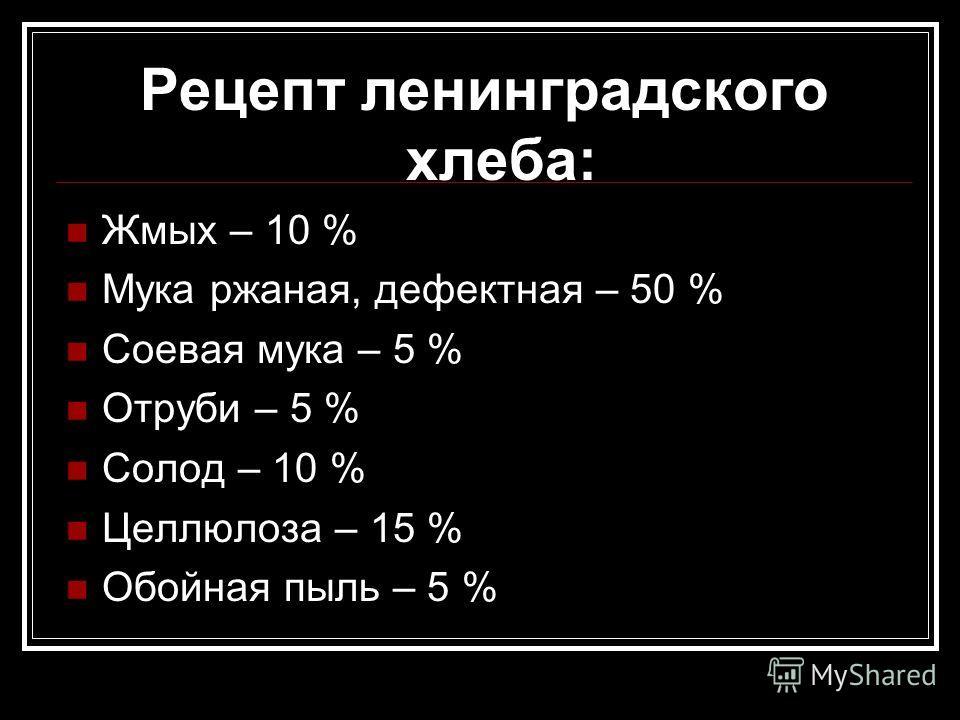 Рецепт ленинградского хлеба: Жмых – 10 % Мука ржаная, дефектная – 50 % Соевая мука – 5 % Отруби – 5 % Солод – 10 % Целлюлоза – 15 % Обойная пыль – 5 %