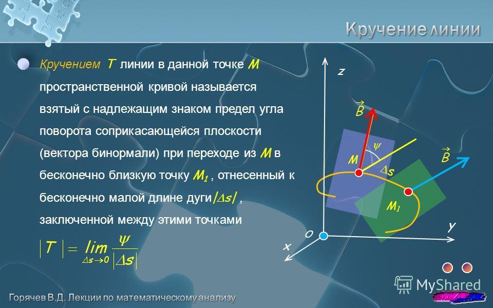 Кручением Т линии в данной точке M пространственной кривой называется взятый с надлежащим знаком предел угла поворота соприкасающейся плоскости (вектора бинормали) при переходе из M в бесконечно близкую точку M 1, отнесенный к бесконечно малой длине