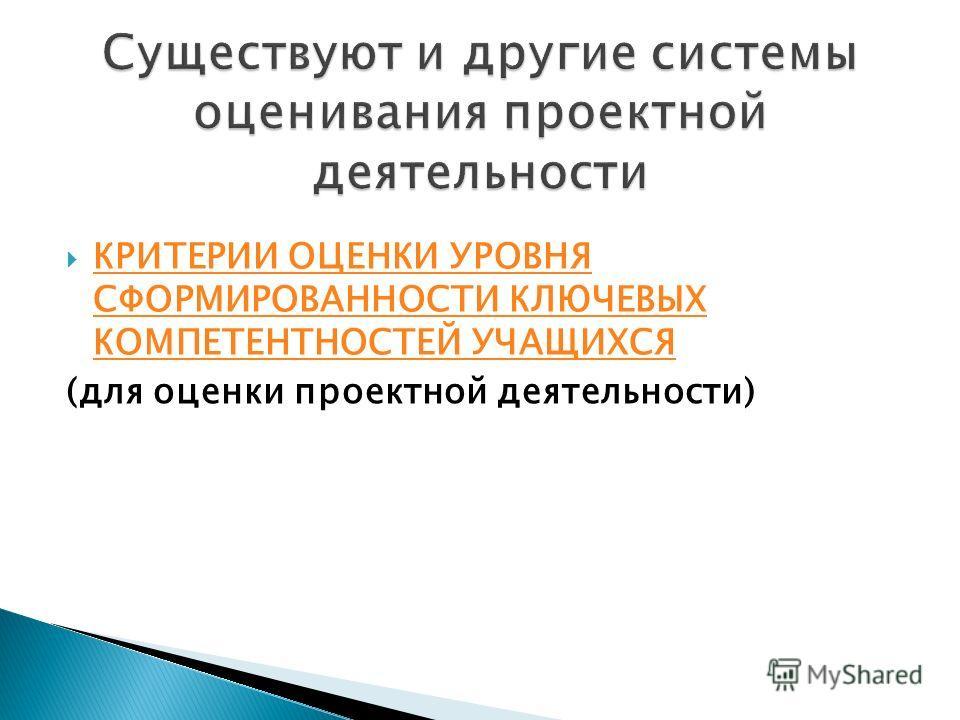 КРИТЕРИИ ОЦЕНКИ УРОВНЯ СФОРМИРОВАННОСТИ КЛЮЧЕВЫХ КОМПЕТЕНТНОСТЕЙ УЧАЩИХСЯ КРИТЕРИИ ОЦЕНКИ УРОВНЯ СФОРМИРОВАННОСТИ КЛЮЧЕВЫХ КОМПЕТЕНТНОСТЕЙ УЧАЩИХСЯ (для оценки проектной деятельности)