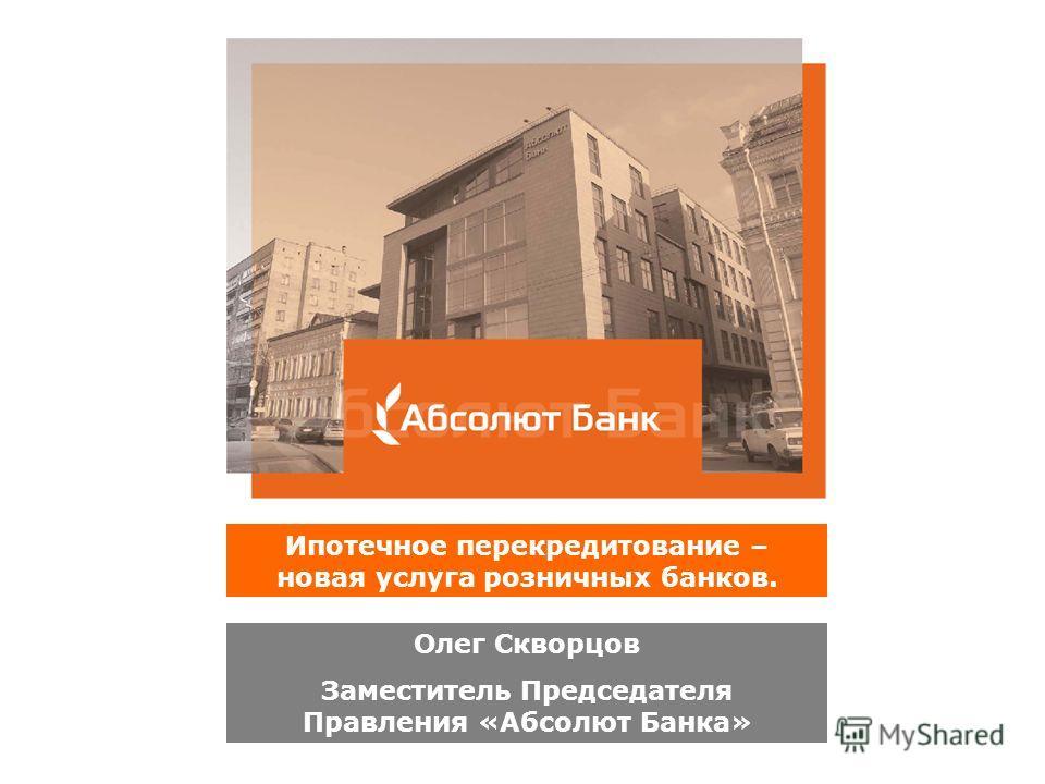 Ипотечное перекредитование – новая услуга розничных банков. Олег Скворцов Заместитель Председателя Правления «Абсолют Банка»