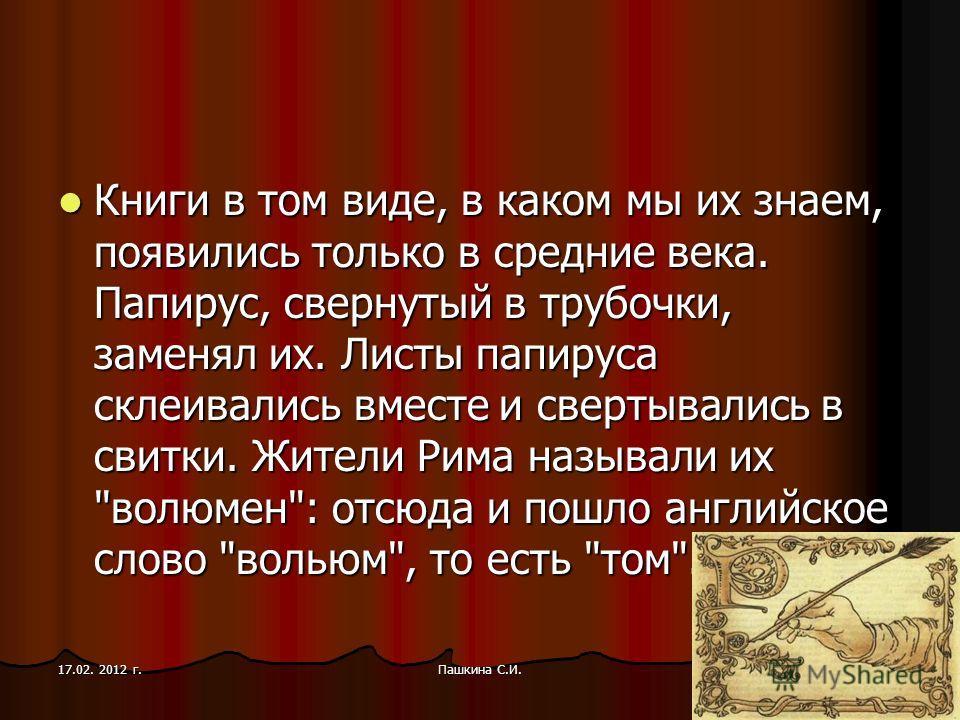 Книги в том виде, в каком мы их знаем, появились только в средние века. Папирус, свернутый в трубочки, заменял их. Листы папируса склеивались вместе и свертывались в свитки. Жители Рима называли их