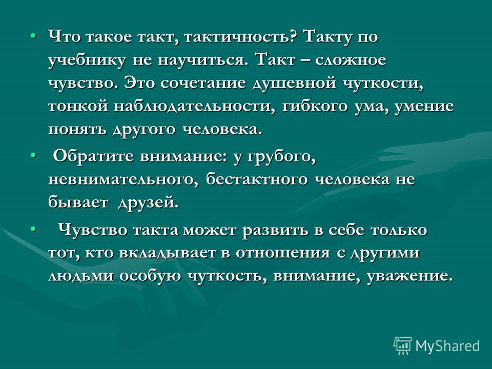 Что такое такт, тактичность? Такту по учебнику не научиться. Такт – сложное чувство. Это сочетание душевной чуткости, тонкой наблюдательности, гибкого ума, умение понять другого человека.Что такое такт, тактичность? Такту по учебнику не научиться. Та