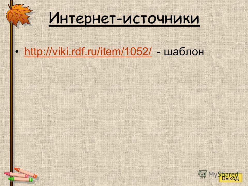 Интернет-источники http://viki.rdf.ru/item/1052/ - шаблонhttp://viki.rdf.ru/item/1052/ Выхо д