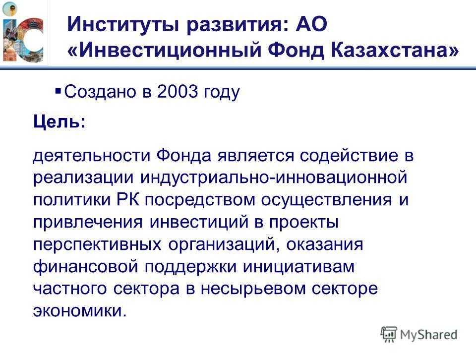 Институты развития: АО «Инвестиционный Фонд Казахстана» Создано в 2003 году Цель: деятельности Фонда является содействие в реализации индустриально-инновационной политики РК посредством осуществления и привлечения инвестиций в проекты перспективных о