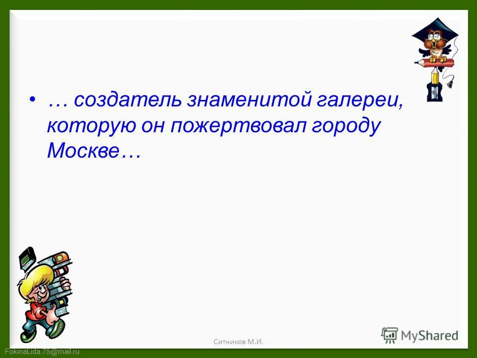 FokinaLida.75@mail.ru … создатель знаменитой галереи, которую он пожертвовал городу Москве… Ситников М.И.