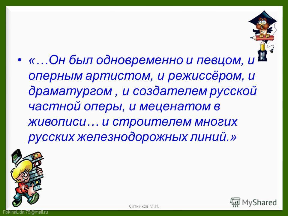FokinaLida.75@mail.ru «…Он был одновременно и певцом, и оперным артистом, и режиссёром, и драматургом, и создателем русской частной оперы, и меценатом в живописи… и строителем многих русских железнодорожных линий.» Ситников М.И.