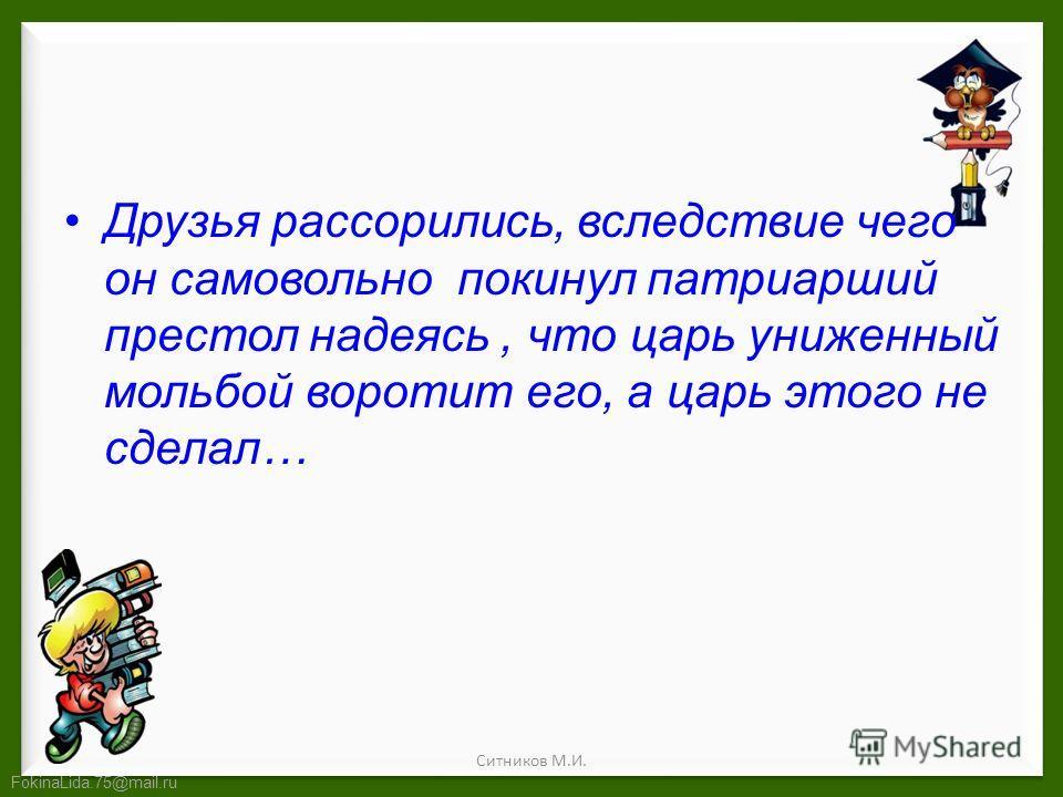 FokinaLida.75@mail.ru Друзья рассорились, вследствие чего он самовольно покинул патриарший престол надеясь, что царь униженный мольбой воротит его, а царь этого не сделал… Ситников М.И.