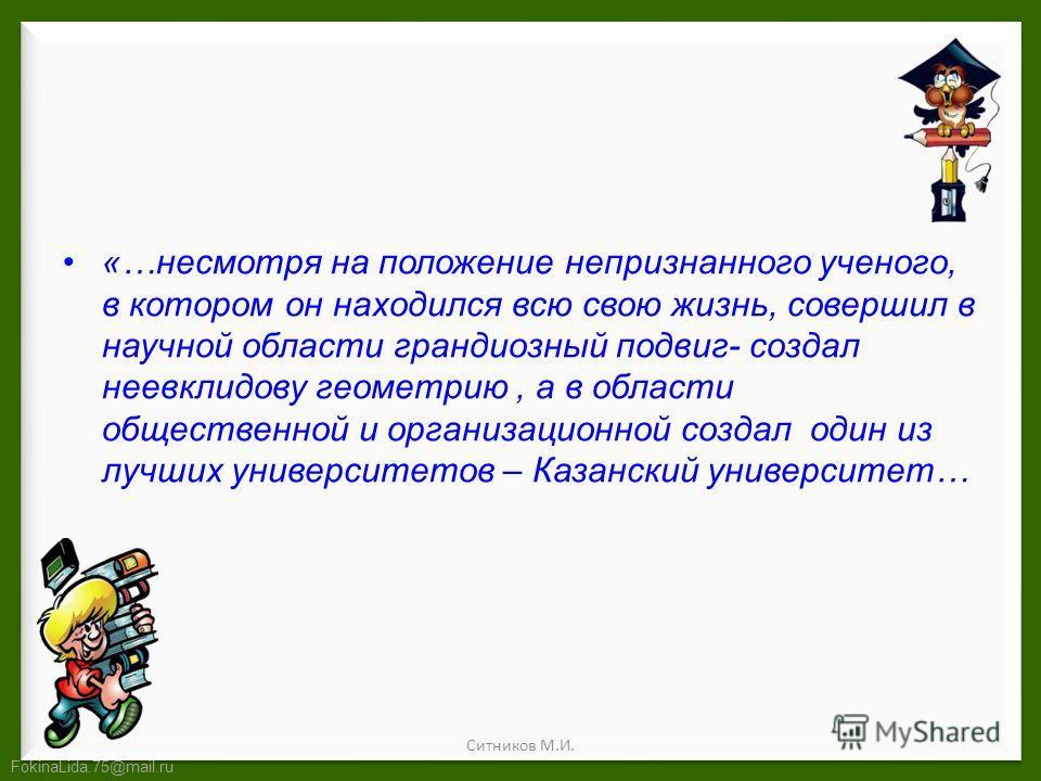 FokinaLida.75@mail.ru «…несмотря на положение непризнанного ученого, в котором он находился всю свою жизнь, совершил в научной области грандиозный подвиг- создал неевклидову геометрию, а в области общественной и организационной создал один из лучших