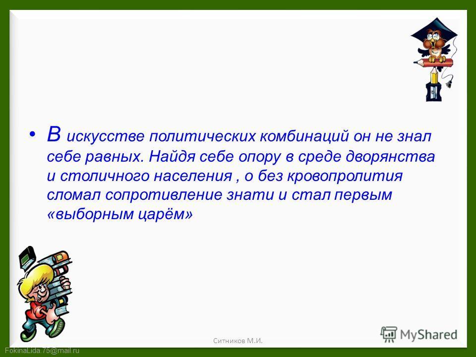 FokinaLida.75@mail.ru В искусстве политических комбинаций он не знал себе равных. Найдя себе опору в среде дворянства и столичного населения, о без кровопролития сломал сопротивление знати и стал первым «выборным царём» Ситников М.И.