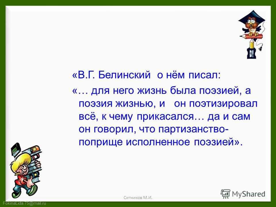 FokinaLida.75@mail.ru «В.Г. Белинский о нём писал: «… для него жизнь была поэзией, а поэзия жизнью, и он поэтизировал всё, к чему прикасался… да и сам он говорил, что партизанство- поприще исполненное поэзией». Ситников М.И.