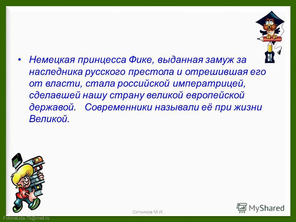 FokinaLida.75@mail.ru Немецкая принцесса Фике, выданная замуж за наследника русского престола и отрешившая его от власти, стала российской императрицей, сделавшей нашу страну великой европейской державой. Современники называли её при жизни Великой. С
