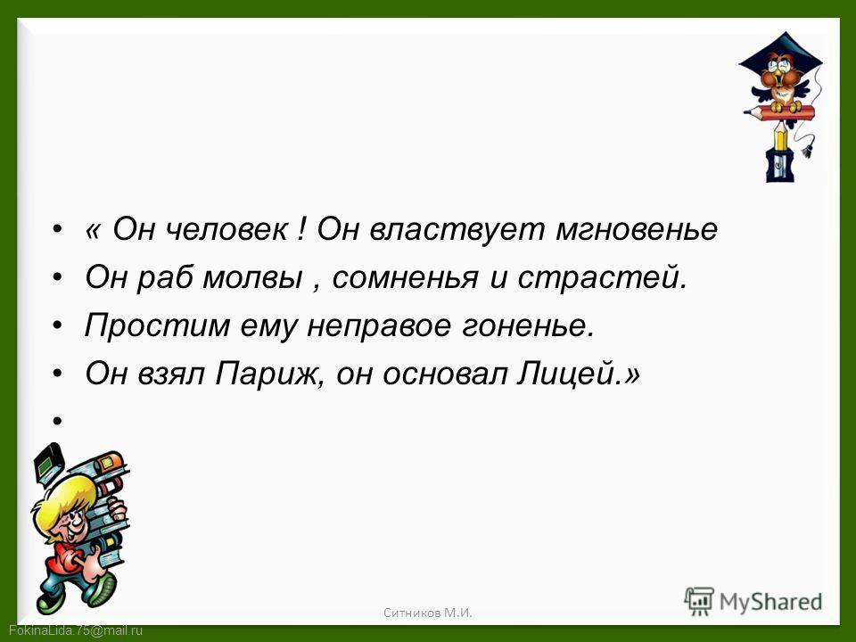FokinaLida.75@mail.ru « Он человек ! Он властвует мгновенье Он раб молвы, сомненья и страстей. Простим ему неправое гоненье. Он взял Париж, он основал Лицей.» Ситников М.И.