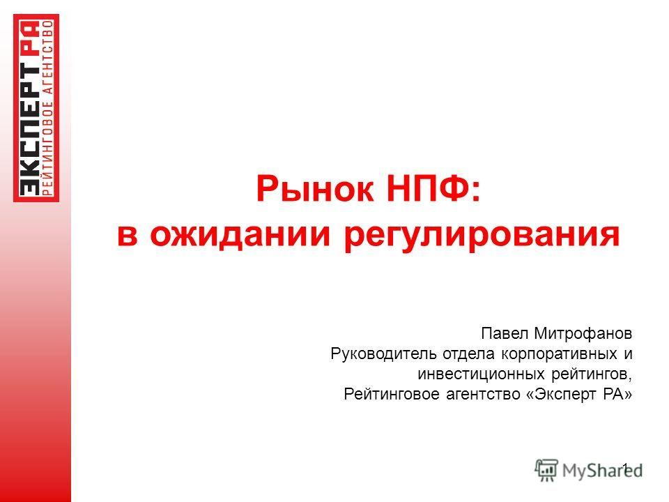 1 Рынок НПФ: в ожидании регулирования Павел Митрофанов Руководитель отдела корпоративных и инвестиционных рейтингов, Рейтинговое агентство «Эксперт РА»
