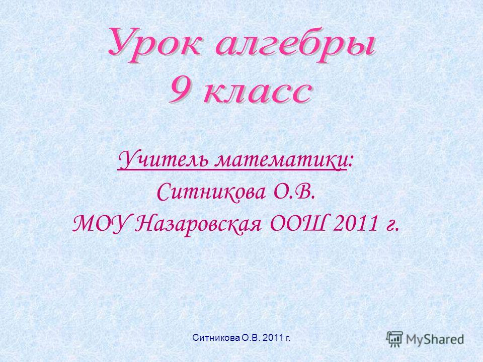 Учитель математики: Ситникова О.В. МОУ Назаровская ООШ 2011 г. Ситникова О.В. 2011 г.